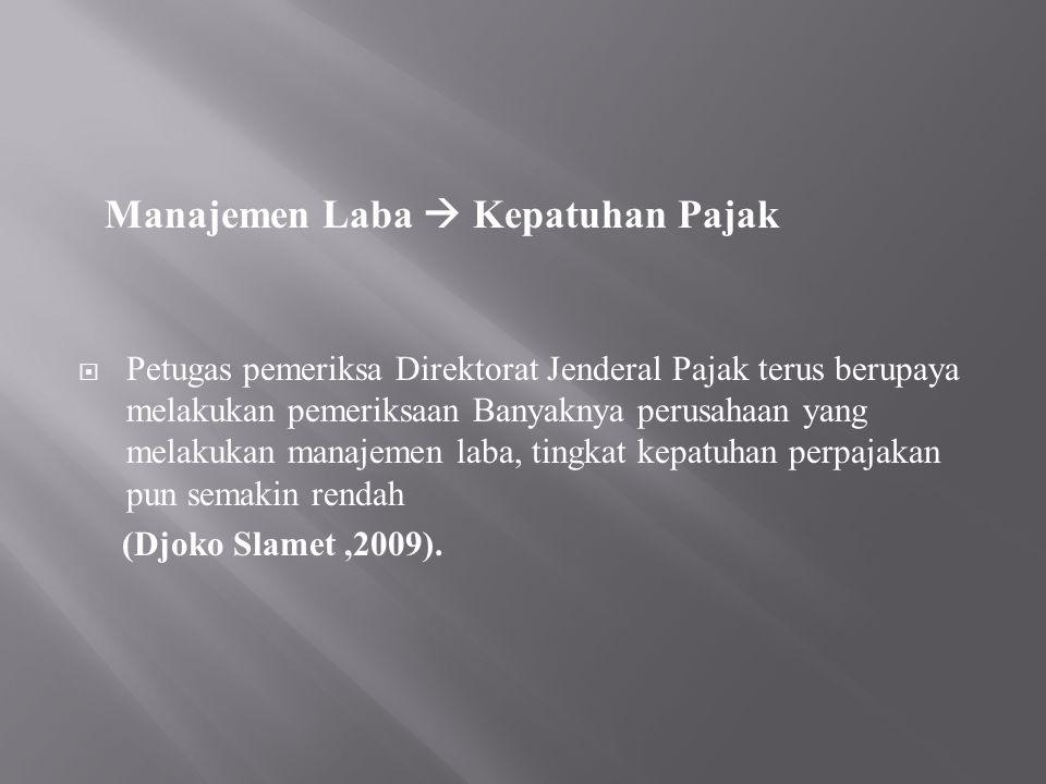 Manajemen Laba  Kepatuhan Pajak  Petugas pemeriksa Direktorat Jenderal Pajak terus berupaya melakukan pemeriksaan Banyaknya perusahaan yang melakukan manajemen laba, tingkat kepatuhan perpajakan pun semakin rendah (Djoko Slamet,2009).