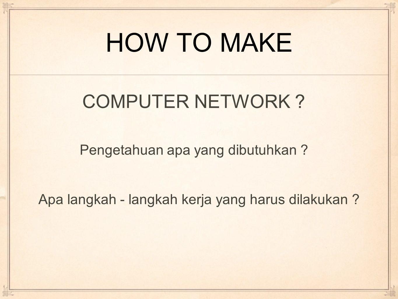 HOW TO MAKE COMPUTER NETWORK ? Pengetahuan apa yang dibutuhkan ? Apa langkah - langkah kerja yang harus dilakukan ?