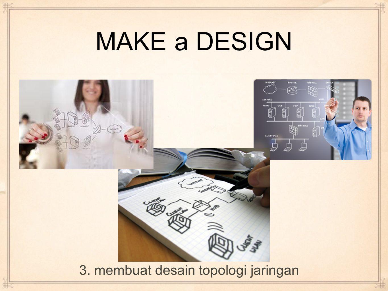 MAKE a DESIGN 3. membuat desain topologi jaringan