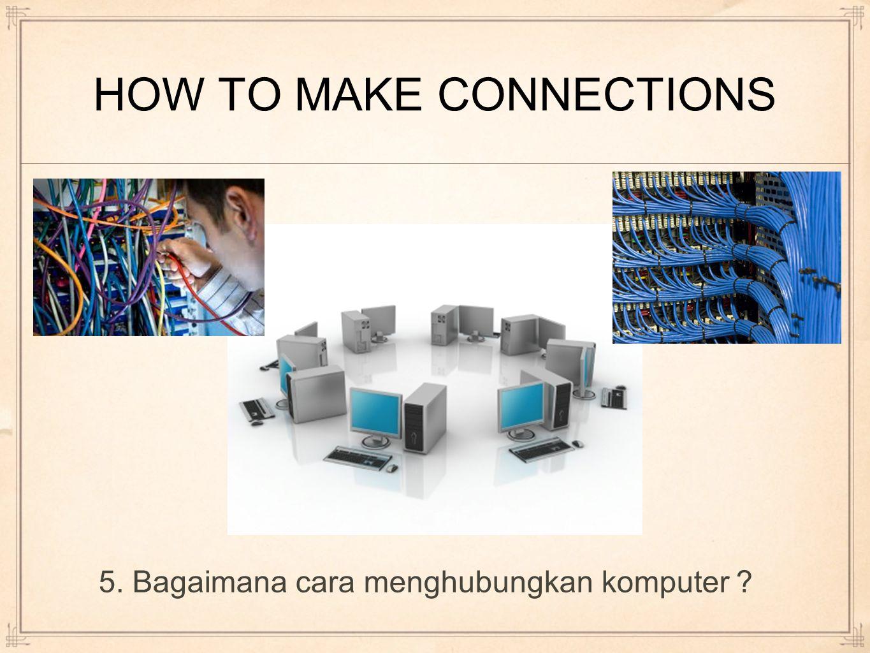 HOW TO MAKE CONNECTIONS 5. Bagaimana cara menghubungkan komputer