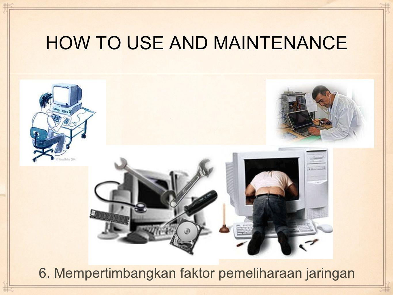 HOW TO USE AND MAINTENANCE 6. Mempertimbangkan faktor pemeliharaan jaringan