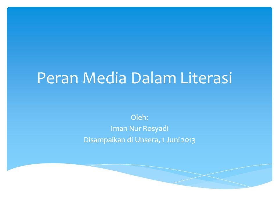 Peran Media Dalam Literasi Oleh: Iman Nur Rosyadi Disampaikan di Unsera, 1 Juni 2013