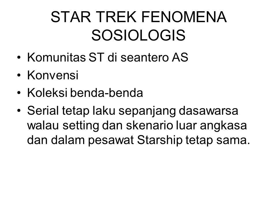 STAR TREK FENOMENA SOSIOLOGIS Komunitas ST di seantero AS Konvensi Koleksi benda-benda Serial tetap laku sepanjang dasawarsa walau setting dan skenari