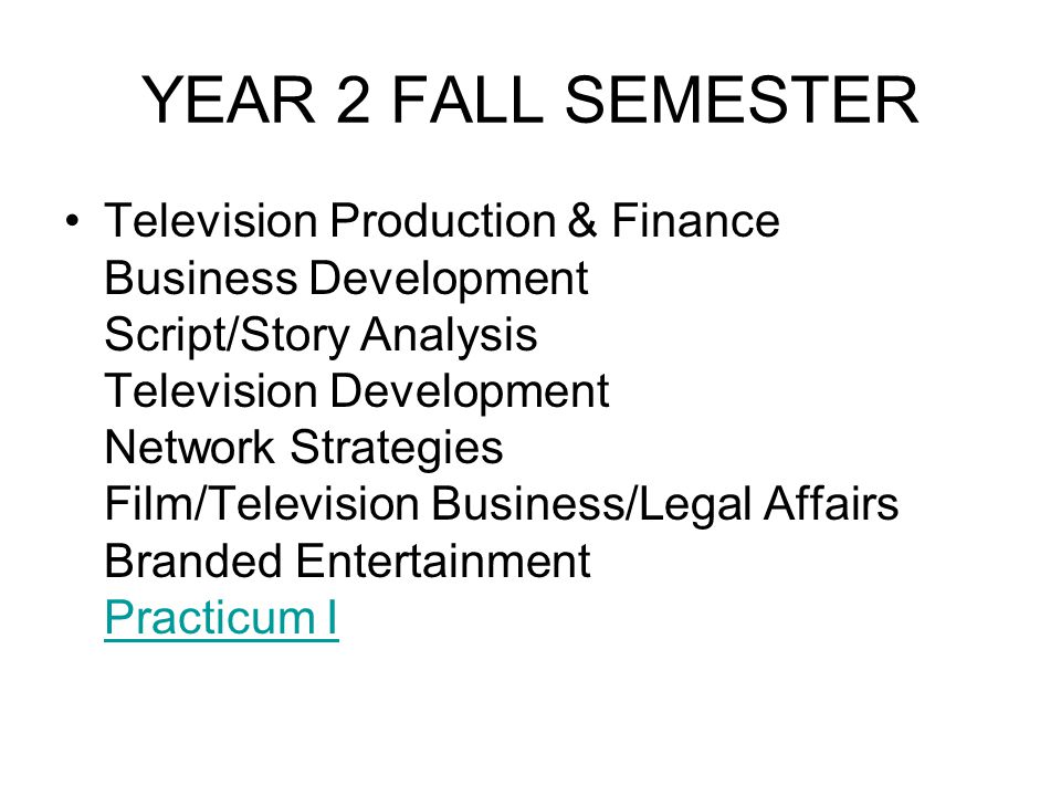 YEAR 2 FALL SEMESTER Television Production & Finance Business Development Script/Story Analysis Television Development Network Strategies Film/Televis