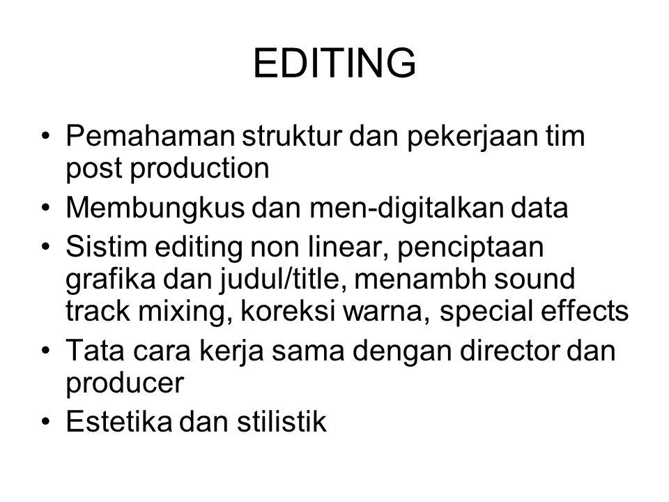 EDITING Pemahaman struktur dan pekerjaan tim post production Membungkus dan men-digitalkan data Sistim editing non linear, penciptaan grafika dan judu