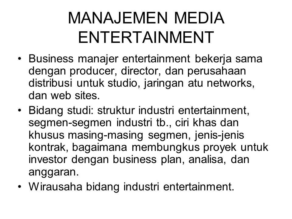 MANAJEMEN MEDIA ENTERTAINMENT Business manajer entertainment bekerja sama dengan producer, director, dan perusahaan distribusi untuk studio, jaringan