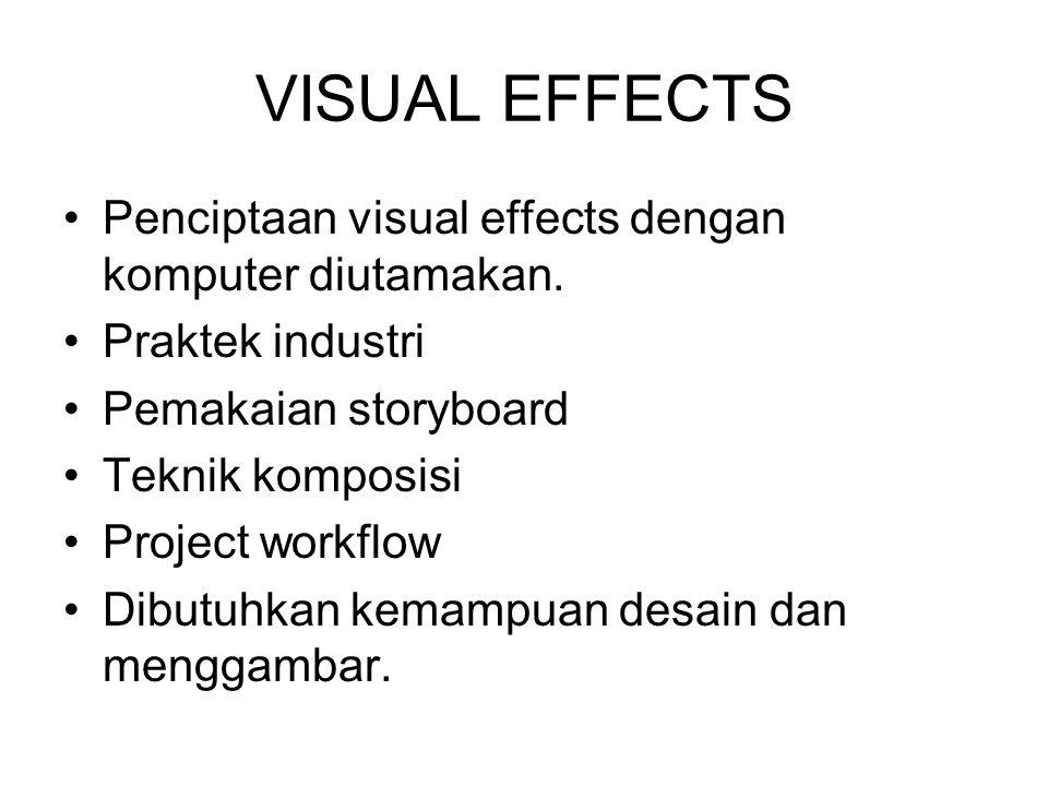 VISUAL EFFECTS Penciptaan visual effects dengan komputer diutamakan. Praktek industri Pemakaian storyboard Teknik komposisi Project workflow Dibutuhka