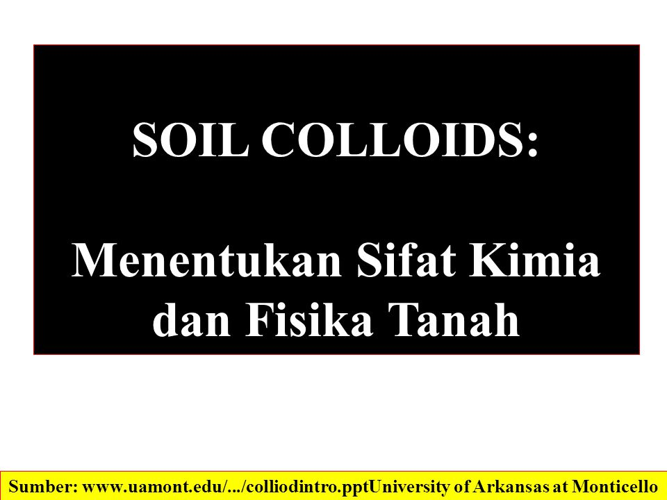 SOIL COLLOIDS: Menentukan Sifat Kimia dan Fisika Tanah Sumber: www.uamont.edu/.../colliodintro.ppt‎University of Arkansas at Monticello