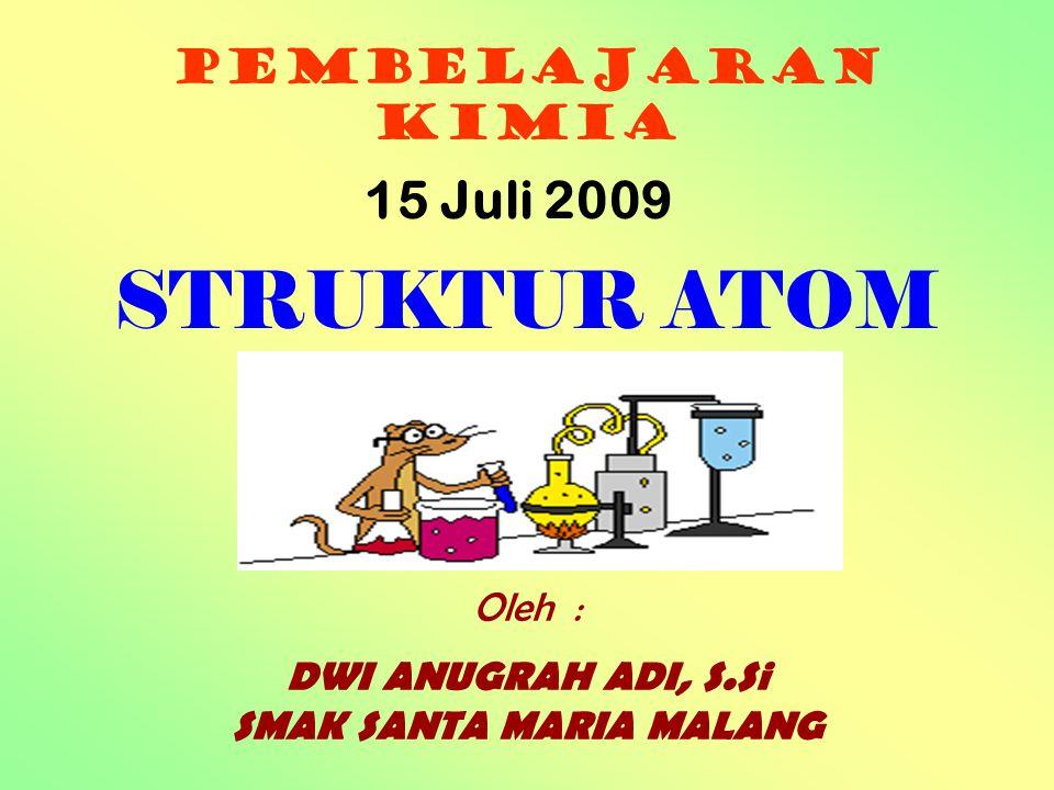 PEMBELAJARAN KIMIA Oleh : DWI ANUGRAH ADI, S.Si SMAK SANTA MARIA MALANG STRUKTUR ATOM 15 Juli 2009