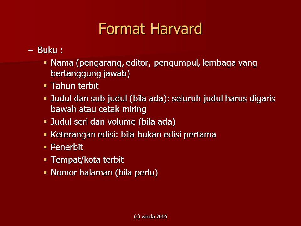 (c) winda 2005 Format Harvard –Buku :  Nama (pengarang, editor, pengumpul, lembaga yang bertanggung jawab)  Tahun terbit  Judul dan sub judul (bila