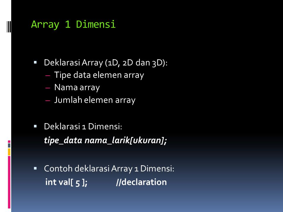  Deklarasi Array (1D, 2D dan 3D): – Tipe data elemen array – Nama array – Jumlah elemen array  Deklarasi 1 Dimensi: tipe_data nama_larik[ukuran];  Contoh deklarasi Array 1 Dimensi: int val[ 5 ];//declaration
