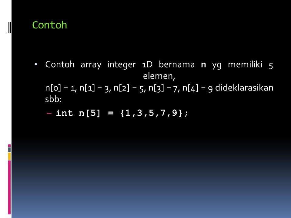 Contoh array integer 1D bernama n yg memiliki 5 elemen, n[0] = 1, n[1] = 3, n[2] = 5, n[3] = 7, n[4] = 9 dideklarasikan sbb: – int n[5] = {1,3,5,7,9};