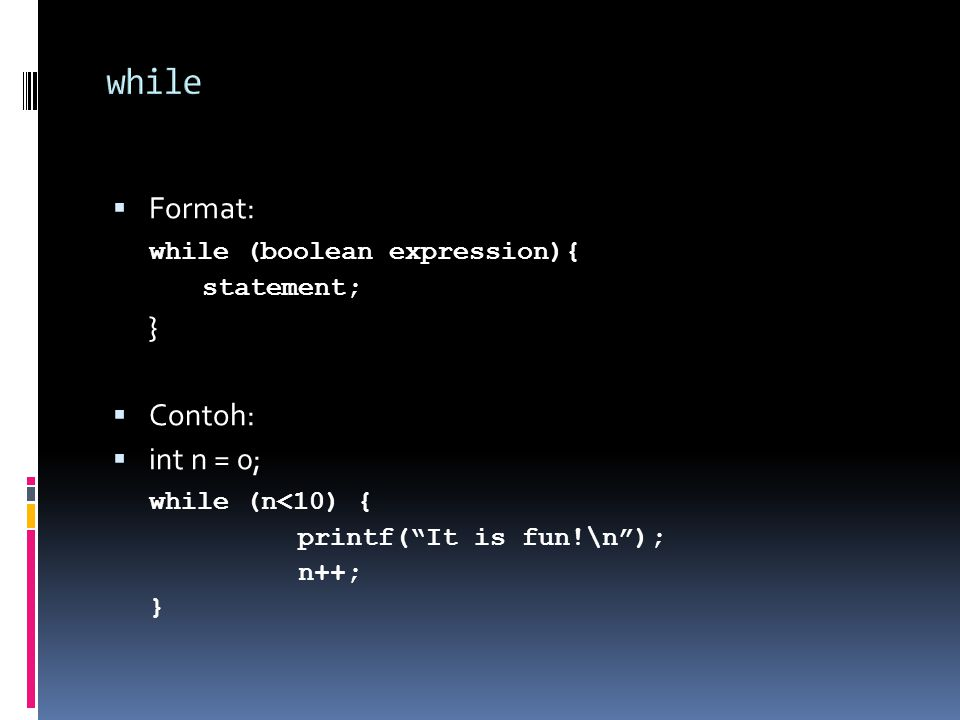  Format: do { statement; } while (boolean expression);  Contoh: do { printf( It is fun!\n ); } while (n<10);