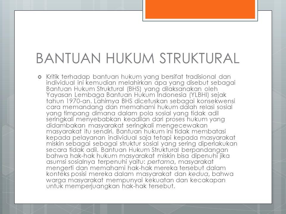 BANTUAN HUKUM STRUKTURAL  Kritik terhadap bantuan hukum yang bersifat tradisional dan individual ini kemudian melahirkan apa yang disebut sebagai Bantuan Hukum Struktural (BHS) yang dilaksanakan oleh Yayasan Lembaga Bantuan Hukum Indonesia (YLBHI) sejak tahun 1970-an.