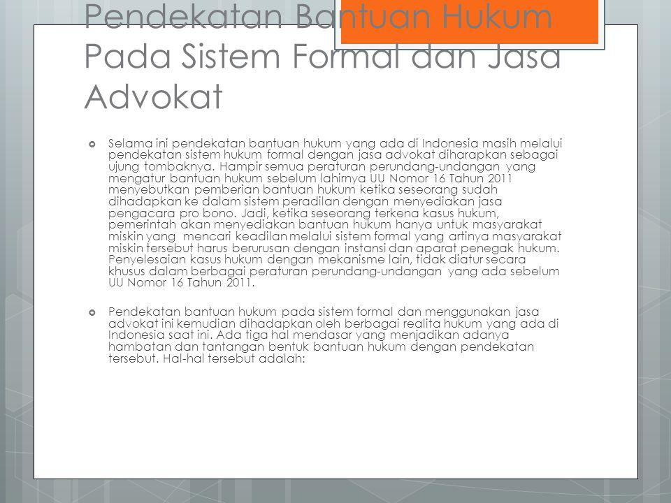 Pendekatan Bantuan Hukum Pada Sistem Formal dan Jasa Advokat  Selama ini pendekatan bantuan hukum yang ada di Indonesia masih melalui pendekatan sistem hukum formal dengan jasa advokat diharapkan sebagai ujung tombaknya.