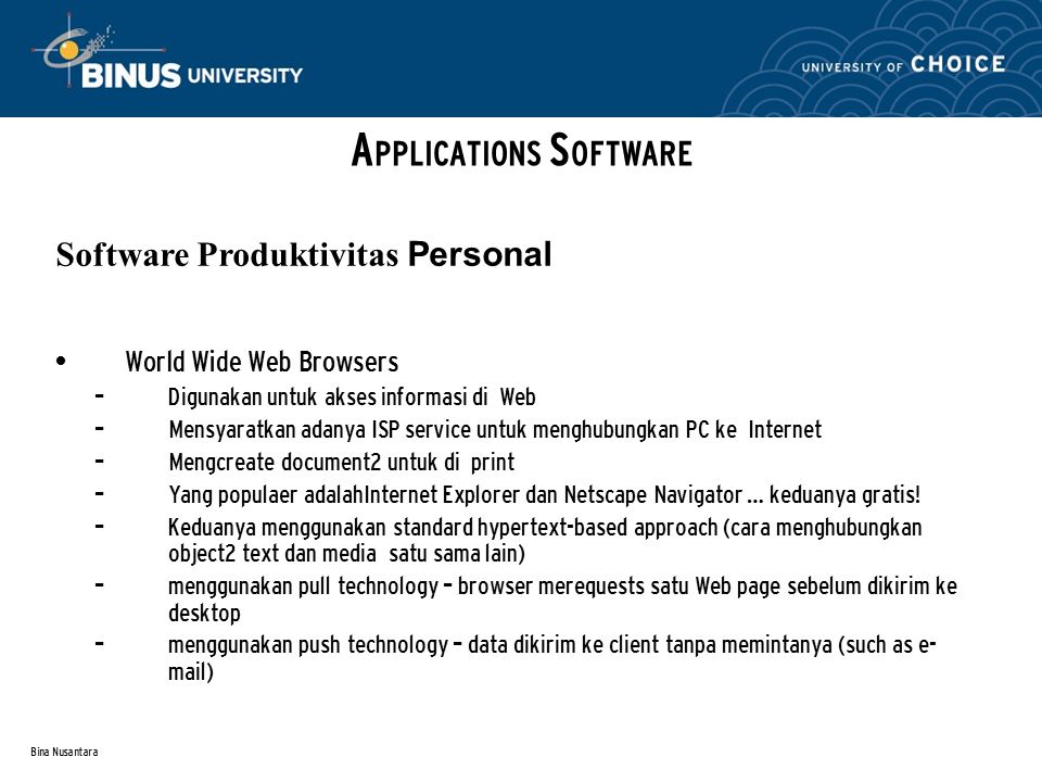 Bina Nusantara World Wide Web Browsers – Digunakan untuk akses informasi di Web – Mensyaratkan adanya ISP service untuk menghubungkan PC ke Internet – Mengcreate document2 untuk di print – Yang populaer adalahInternet Explorer dan Netscape Navigator … keduanya gratis.
