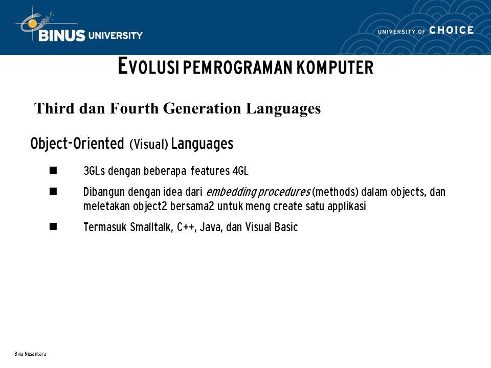 Bina Nusantara Object-Oriented (Visual) Languages 3GLs dengan beberapa features 4GL Dibangun dengan idea dari embedding procedures (methods) dalam objects, dan meletakan object2 bersama2 untuk meng create satu applikasi Termasuk Smalltalk, C++, Java, dan Visual Basic Third dan Fourth Generation Languages E VOLUSI PEMROGRAMAN KOMPUTER