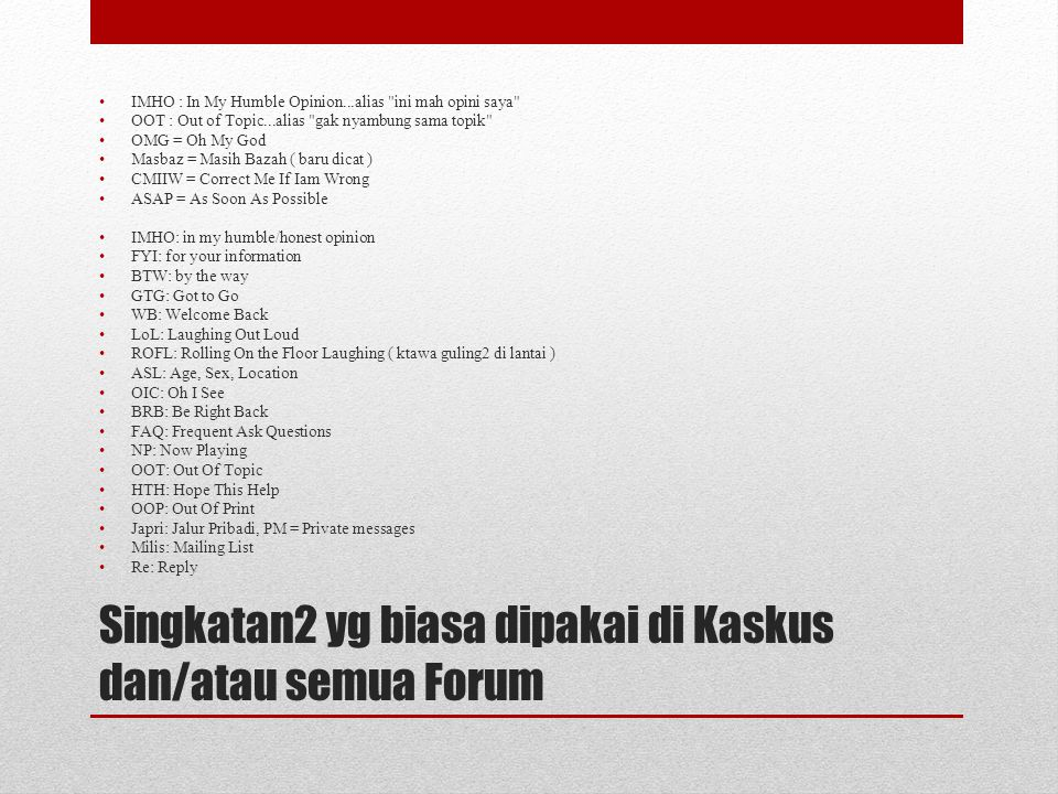 Singkatan2 yg biasa dipakai di Kaskus dan/atau semua Forum IMHO : In My Humble Opinion...alias ini mah opini saya OOT : Out of Topic...alias gak nyambung sama topik OMG = Oh My God Masbaz = Masih Bazah ( baru dicat ) CMIIW = Correct Me If Iam Wrong ASAP = As Soon As Possible IMHO: in my humble/honest opinion FYI: for your information BTW: by the way GTG: Got to Go WB: Welcome Back LoL: Laughing Out Loud ROFL: Rolling On the Floor Laughing ( ktawa guling2 di lantai ) ASL: Age, Sex, Location OIC: Oh I See BRB: Be Right Back FAQ: Frequent Ask Questions NP: Now Playing OOT: Out Of Topic HTH: Hope This Help OOP: Out Of Print Japri: Jalur Pribadi, PM = Private messages Milis: Mailing List Re: Reply