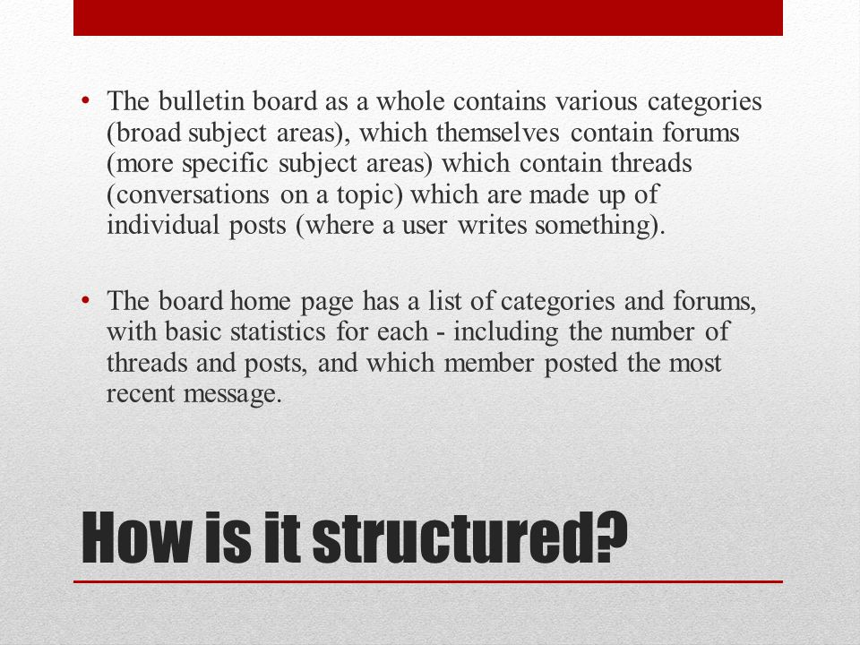 How is it structured? The bulletin board as a whole contains various categories (broad subject areas), which themselves contain forums (more specific