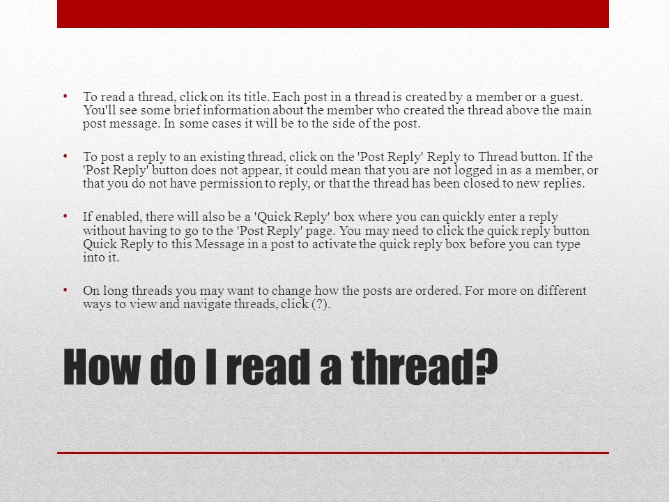 How do I read a thread? To read a thread, click on its title. Each post in a thread is created by a member or a guest. You'll see some brief informati