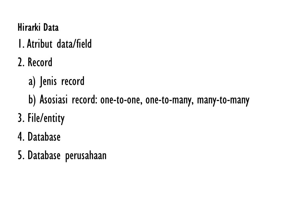 Hirarki Data 1. Atribut data/field 2. Record a) Jenis record b) Asosiasi record: one-to-one, one-to-many, many-to-many 3. File/entity 4. Database 5. D
