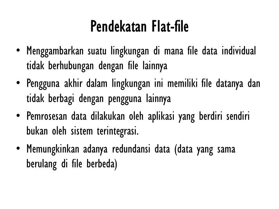 Pendekatan Flat-file Menggambarkan suatu lingkungan di mana file data individual tidak berhubungan dengan file lainnya Pengguna akhir dalam lingkungan