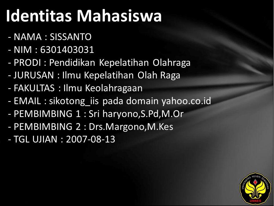 Identitas Mahasiswa - NAMA : SISSANTO - NIM : 6301403031 - PRODI : Pendidikan Kepelatihan Olahraga - JURUSAN : Ilmu Kepelatihan Olah Raga - FAKULTAS : Ilmu Keolahragaan - EMAIL : sikotong_iis pada domain yahoo.co.id - PEMBIMBING 1 : Sri haryono,S.Pd,M.Or - PEMBIMBING 2 : Drs.Margono,M.Kes - TGL UJIAN : 2007-08-13