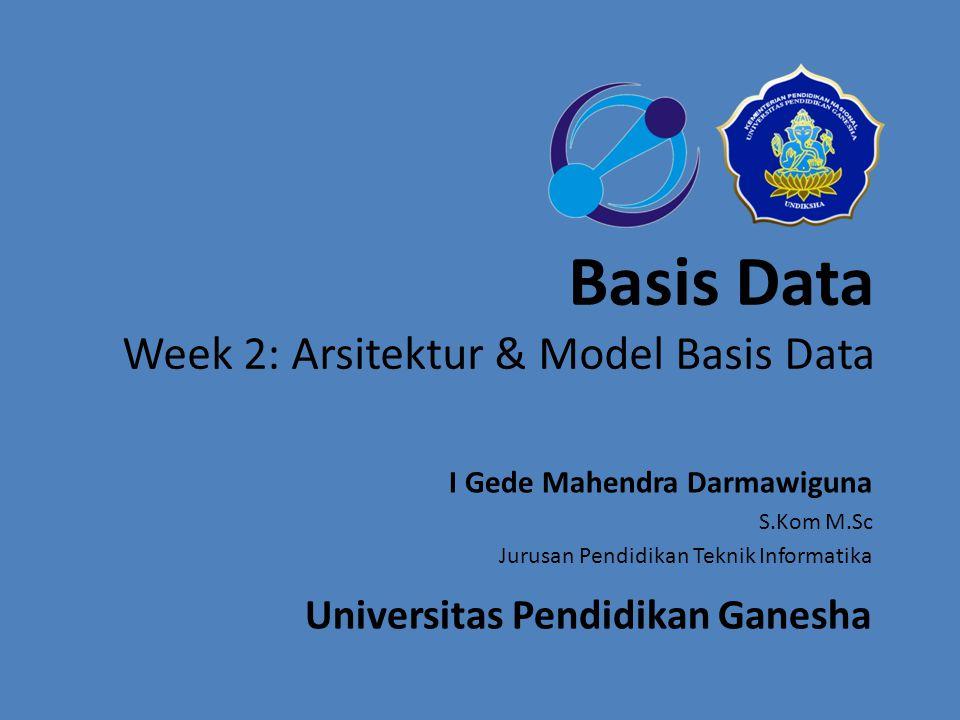 Basis Data Week 2: Arsitektur & Model Basis Data I Gede Mahendra Darmawiguna S.Kom M.Sc Jurusan Pendidikan Teknik Informatika Universitas Pendidikan G