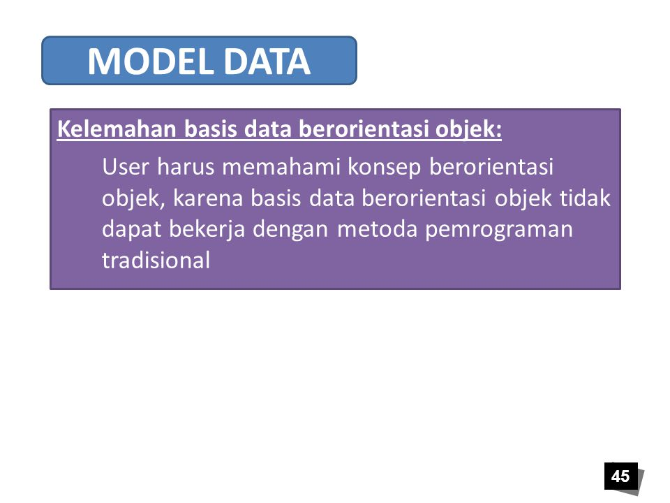 45 Kelemahan basis data berorientasi objek: User harus memahami konsep berorientasi objek, karena basis data berorientasi objek tidak dapat bekerja de