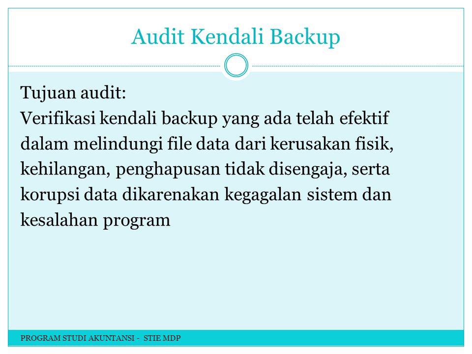 Audit Kendali Backup Tujuan audit: Verifikasi kendali backup yang ada telah efektif dalam melindungi file data dari kerusakan fisik, kehilangan, penghapusan tidak disengaja, serta korupsi data dikarenakan kegagalan sistem dan kesalahan program PROGRAM STUDI AKUNTANSI - STIE MDP