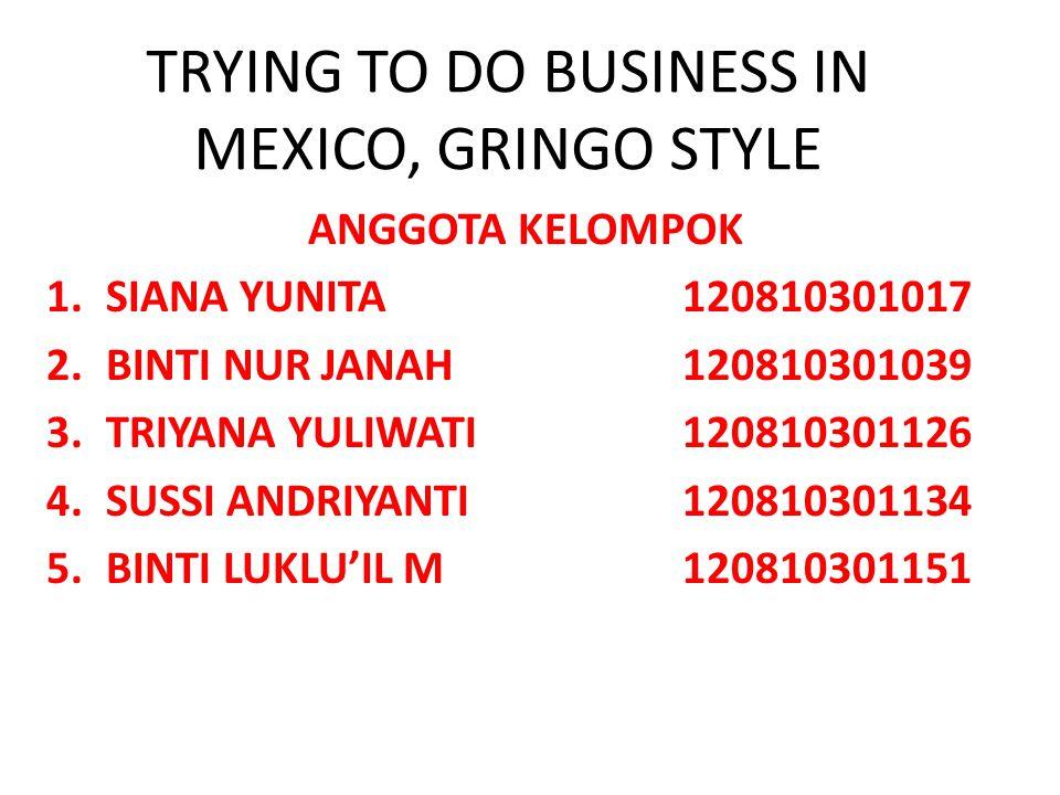 TRYING TO DO BUSINESS IN MEXICO, GRINGO STYLE ANGGOTA KELOMPOK 1.SIANA YUNITA120810301017 2.BINTI NUR JANAH120810301039 3.TRIYANA YULIWATI120810301126 4.SUSSI ANDRIYANTI120810301134 5.BINTI LUKLU'IL M120810301151