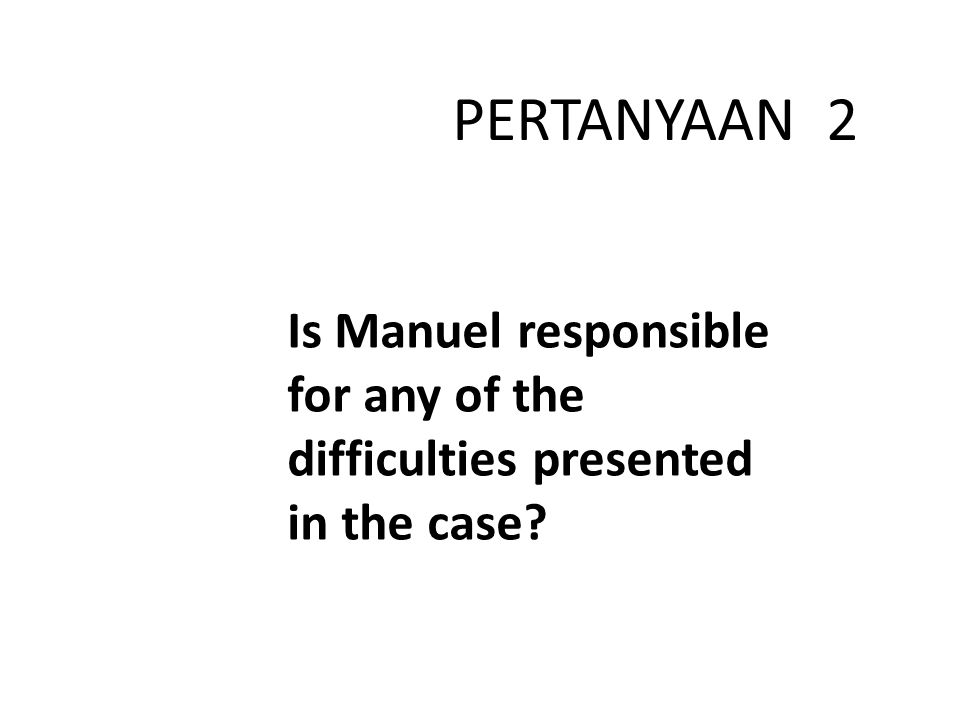 Is Manuel responsible for any of the difficulties presented in the case? PERTANYAAN 2