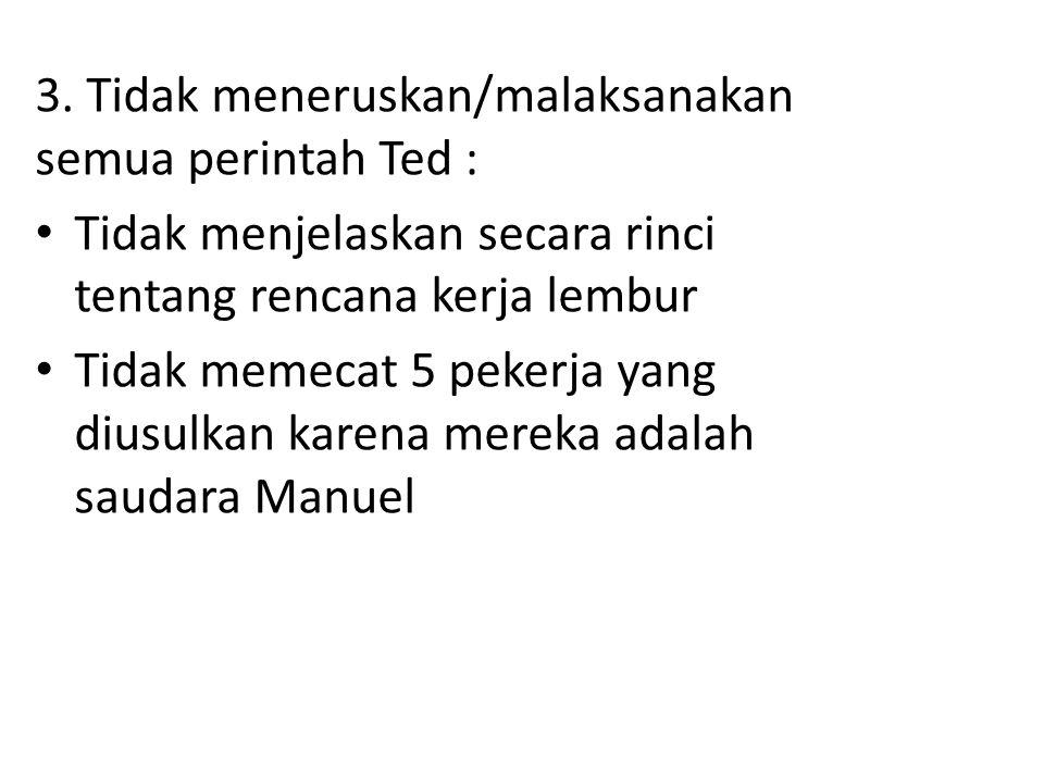 3. Tidak meneruskan/malaksanakan semua perintah Ted : Tidak menjelaskan secara rinci tentang rencana kerja lembur Tidak memecat 5 pekerja yang diusulk