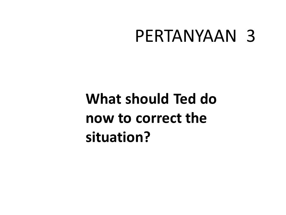 What should Ted do now to correct the situation? PERTANYAAN 3