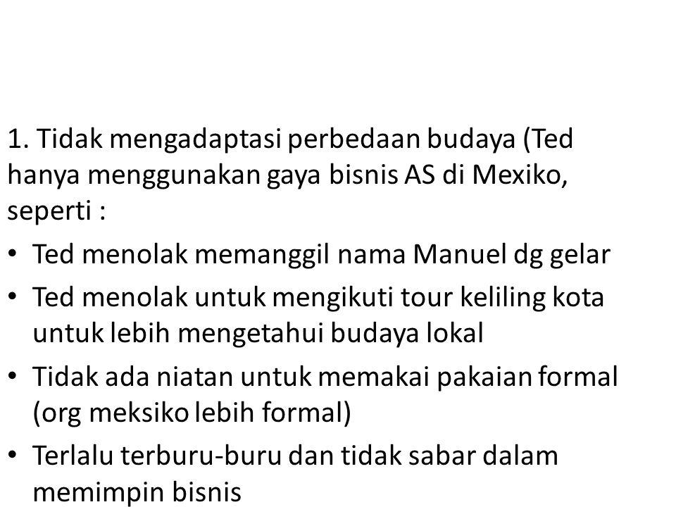 1. Tidak mengadaptasi perbedaan budaya (Ted hanya menggunakan gaya bisnis AS di Mexiko, seperti : Ted menolak memanggil nama Manuel dg gelar Ted menol