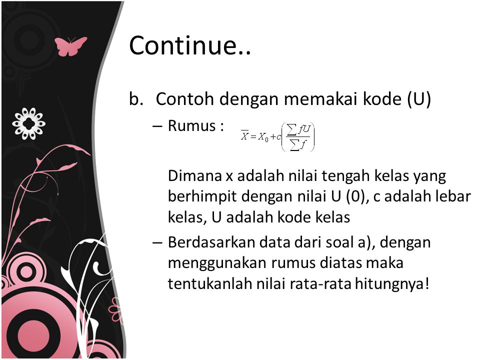 b.Contoh dengan memakai kode (U) – Rumus : Dimana x adalah nilai tengah kelas yang berhimpit dengan nilai U (0), c adalah lebar kelas, U adalah kode k