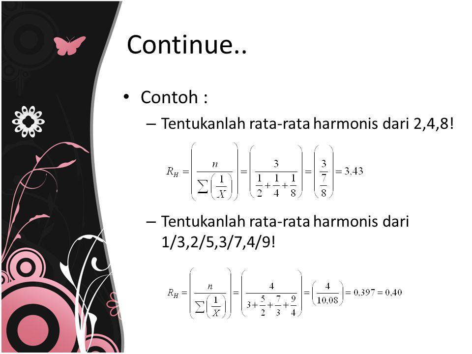 Contoh : – Tentukanlah rata-rata harmonis dari 2,4,8! – Tentukanlah rata-rata harmonis dari 1/3,2/5,3/7,4/9! Continue..