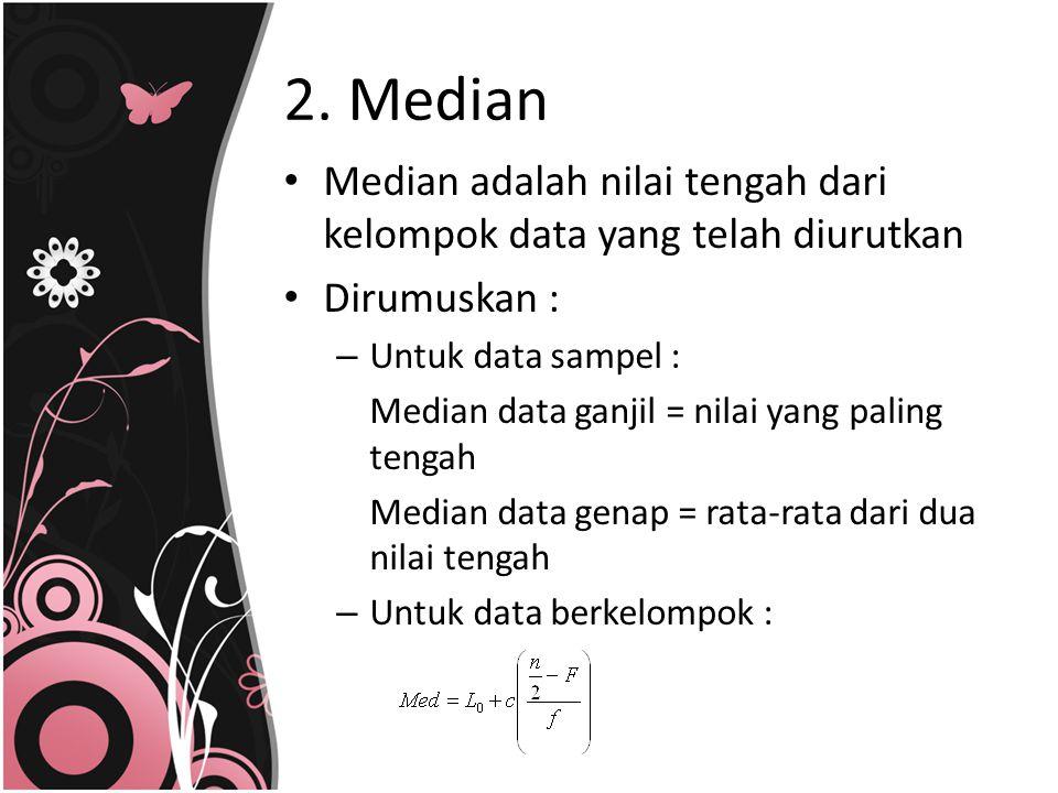 2. Median Median adalah nilai tengah dari kelompok data yang telah diurutkan Dirumuskan : – Untuk data sampel : Median data ganjil = nilai yang paling