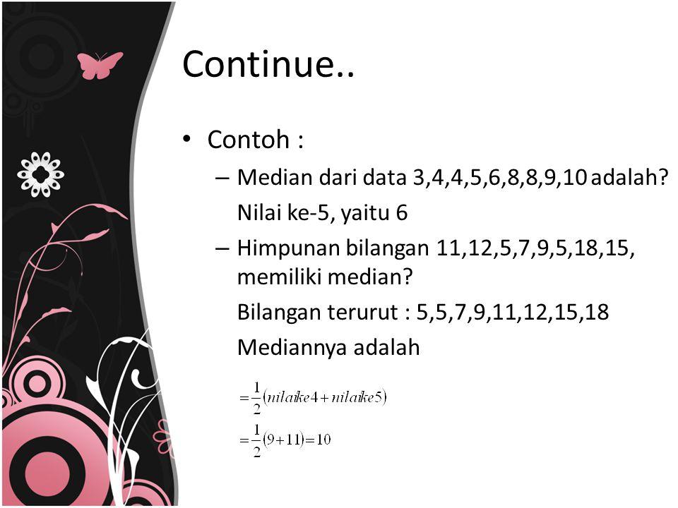 Contoh : – Median dari data 3,4,4,5,6,8,8,9,10 adalah? Nilai ke-5, yaitu 6 – Himpunan bilangan 11,12,5,7,9,5,18,15, memiliki median? Bilangan terurut