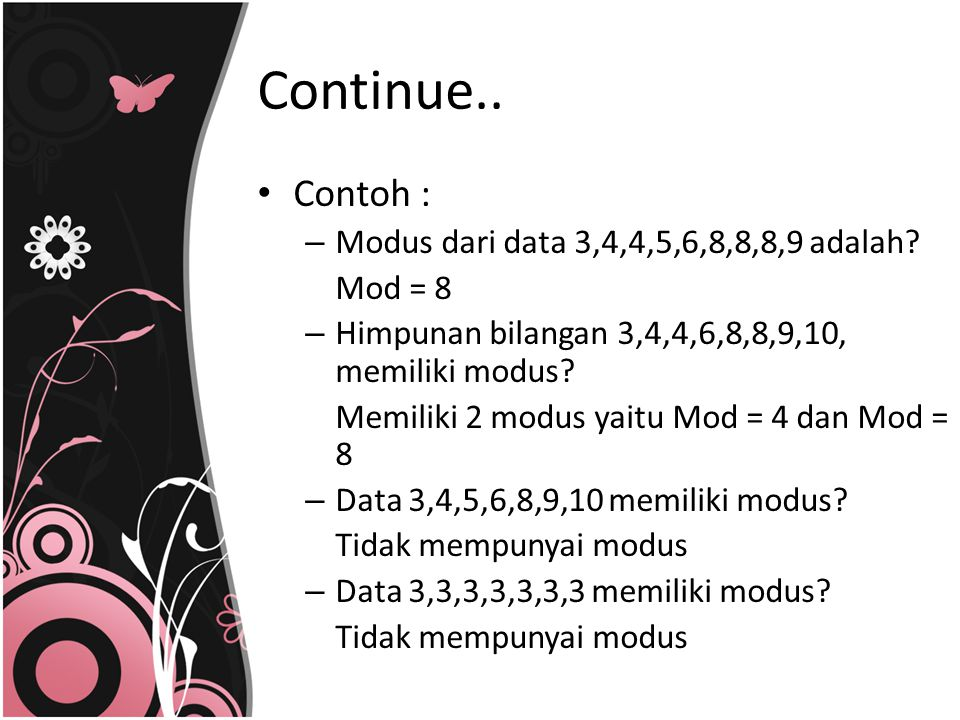 Contoh : – Modus dari data 3,4,4,5,6,8,8,8,9 adalah? Mod = 8 – Himpunan bilangan 3,4,4,6,8,8,9,10, memiliki modus? Memiliki 2 modus yaitu Mod = 4 dan