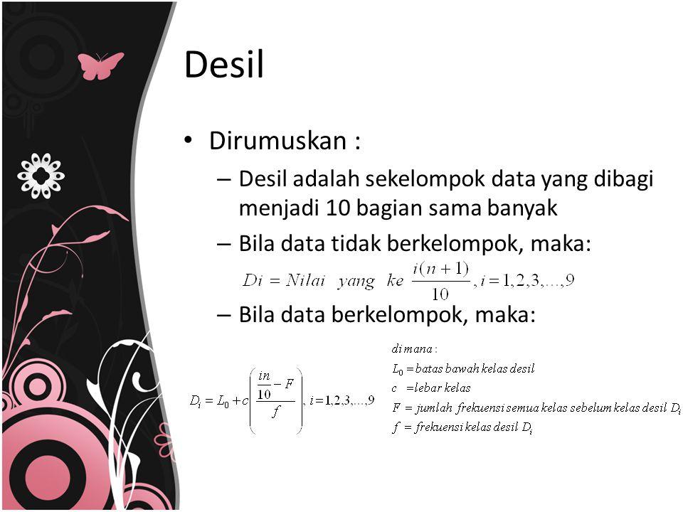 Dirumuskan : – Desil adalah sekelompok data yang dibagi menjadi 10 bagian sama banyak – Bila data tidak berkelompok, maka: – Bila data berkelompok, ma