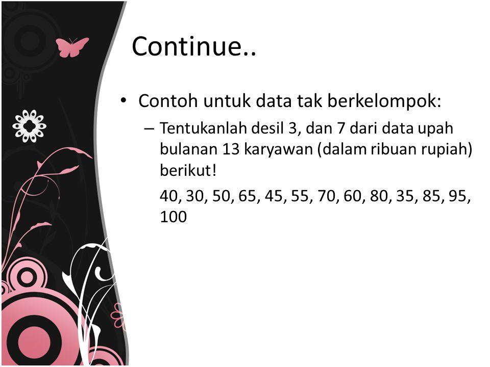 Contoh untuk data tak berkelompok: – Tentukanlah desil 3, dan 7 dari data upah bulanan 13 karyawan (dalam ribuan rupiah) berikut! 40, 30, 50, 65, 45,