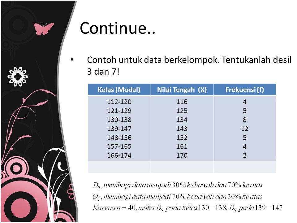 Contoh untuk data berkelompok. Tentukanlah desil 3 dan 7! Kelas (Modal)Nilai Tengah (X)Frekuensi (f) 112-120 121-129 130-138 139-147 148-156 157-165 1