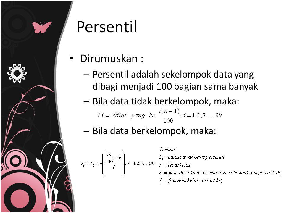 Dirumuskan : – Persentil adalah sekelompok data yang dibagi menjadi 100 bagian sama banyak – Bila data tidak berkelompok, maka: – Bila data berkelompo
