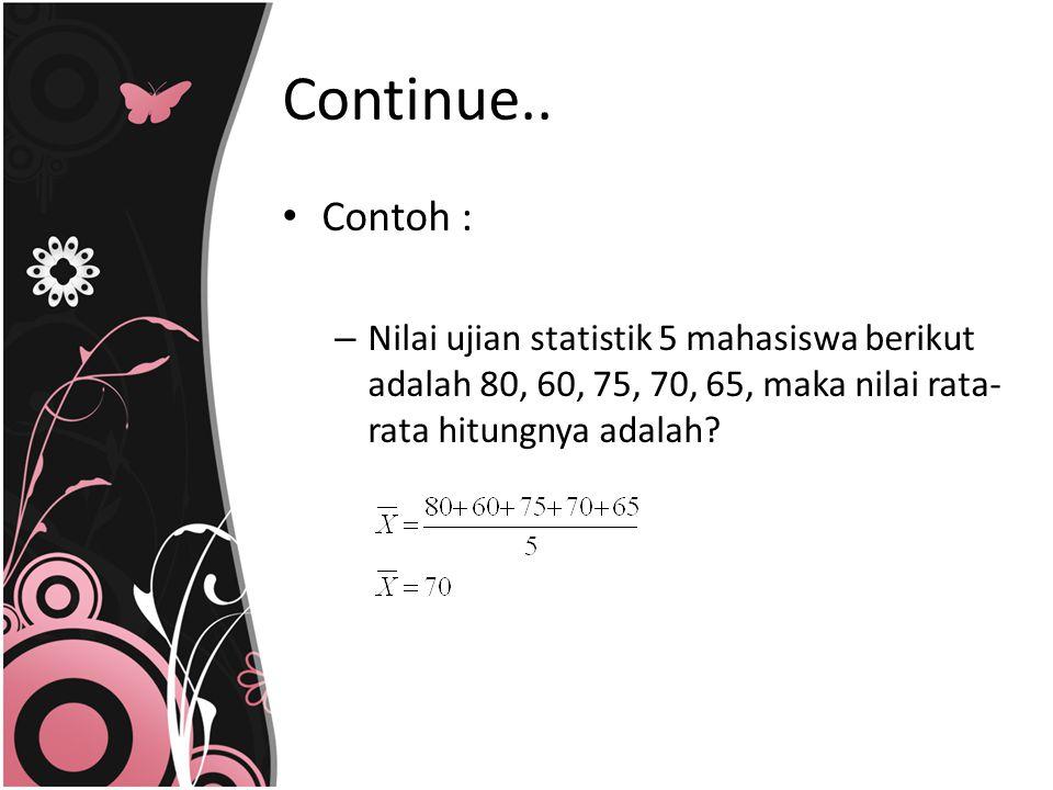 Contoh : – Nilai ujian statistik 5 mahasiswa berikut adalah 80, 60, 75, 70, 65, maka nilai rata- rata hitungnya adalah? Continue..