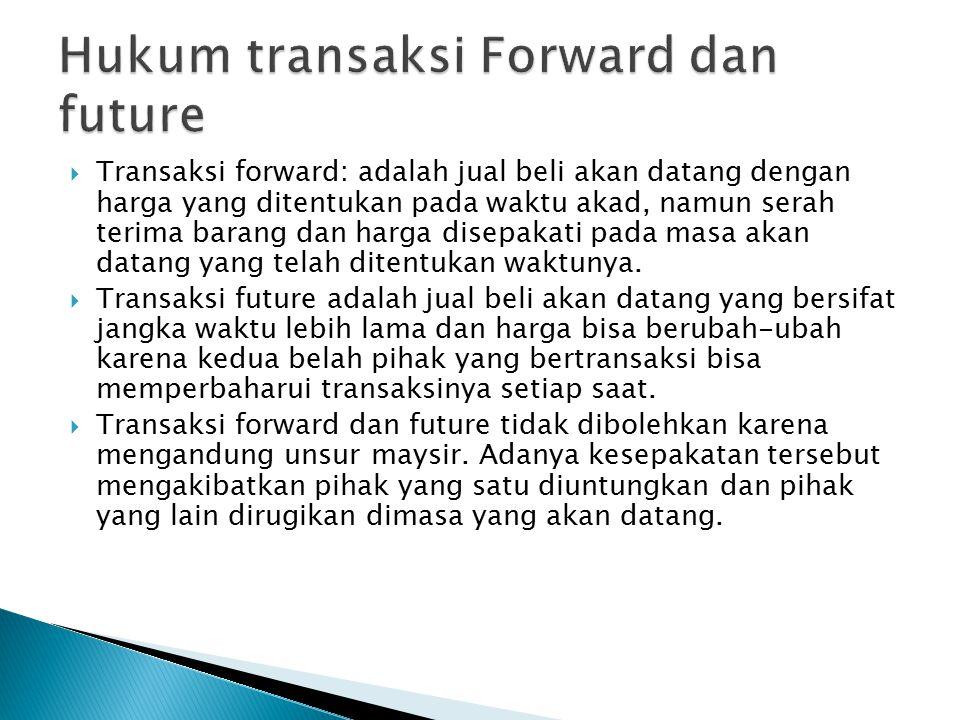  Transaksi forward: adalah jual beli akan datang dengan harga yang ditentukan pada waktu akad, namun serah terima barang dan harga disepakati pada masa akan datang yang telah ditentukan waktunya.