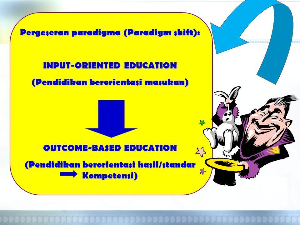 Pergeseran paradigma (Paradigm shift): INPUT-ORIENTED EDUCATION (Pendidikan berorientasi masukan) OUTCOME-BASED EDUCATION (Pendidikan berorientasi has