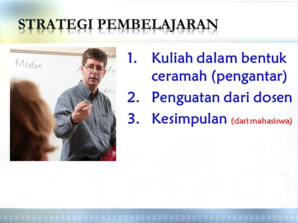 1.Kuliah dalam bentuk ceramah (pengantar) 2.Penguatan dari dosen 3.Kesimpulan (dari mahasiswa)