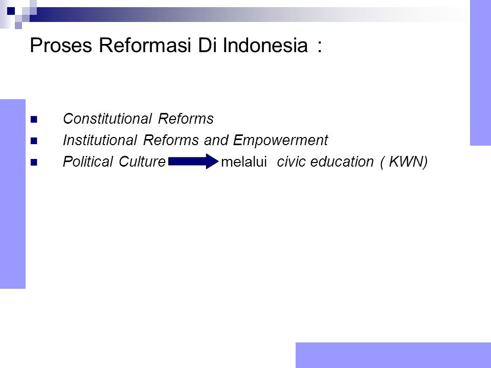 Proses Reformasi Di Indonesia : Constitutional Reforms Institutional Reforms and Empowerment Political Culture melalui civic education ( KWN)