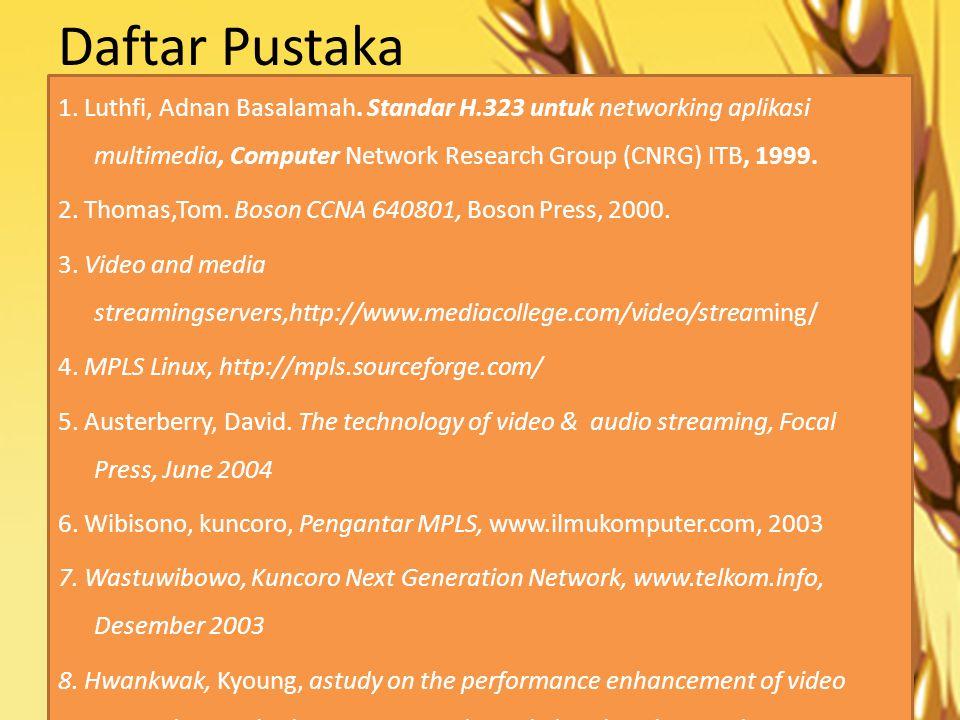 Daftar Pustaka 1. Luthfi, Adnan Basalamah. Standar H.323 untuk networking aplikasi multimedia, Computer Network Research Group (CNRG) ITB, 1999. 2. Th